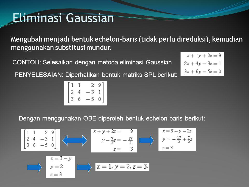 Eliminasi Gaussian Mengubah menjadi bentuk echelon-baris (tidak perlu direduksi), kemudian menggunakan substitusi mundur. CONTOH: Selesaikan dengan me