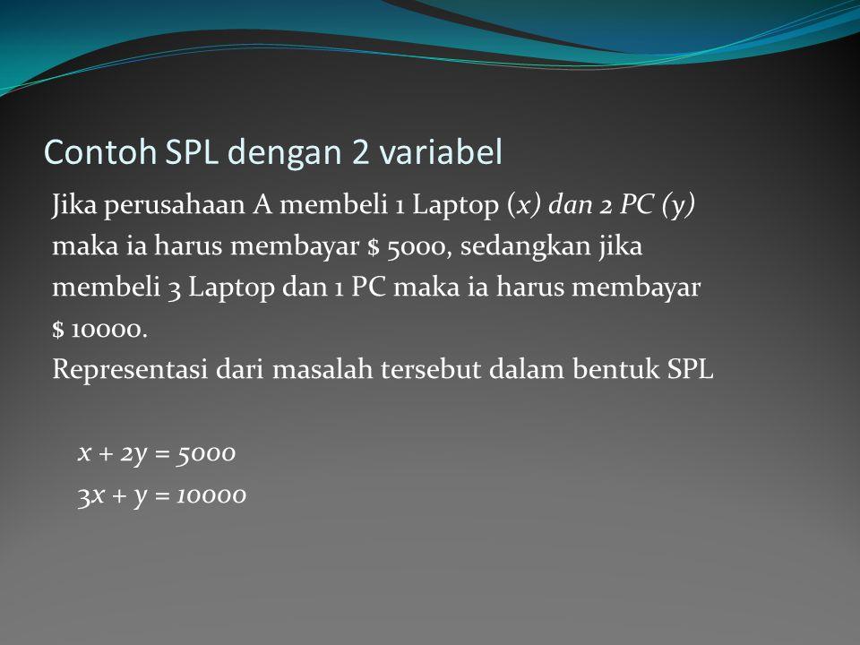 Contoh SPL dengan 2 variabel Jika perusahaan A membeli 1 Laptop (x) dan 2 PC (y) maka ia harus membayar $ 5000, sedangkan jika membeli 3 Laptop dan 1