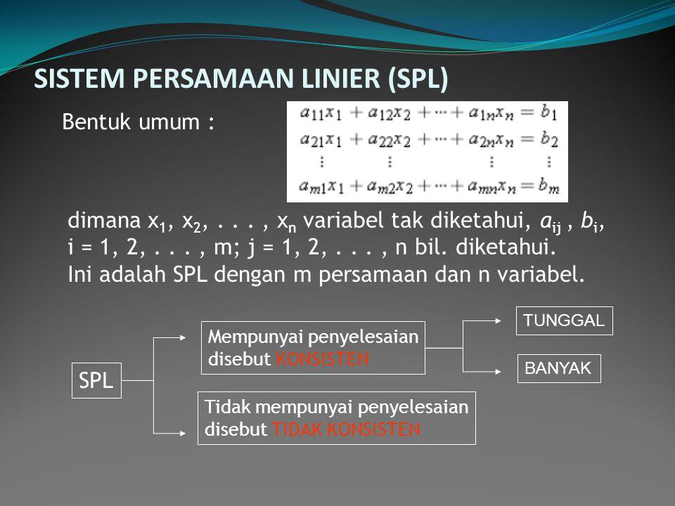 SISTEM PERSAMAAN LINIER (SPL) Bentuk umum : dimana x 1, x 2,..., x n variabel tak diketahui, a ij, b i, i = 1, 2,..., m; j = 1, 2,..., n bil. diketahu