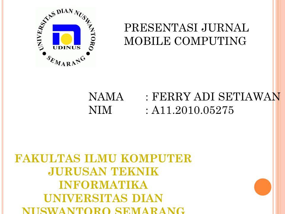 PRESENTASI JURNAL MOBILE COMPUTING NAMA : FERRY ADI SETIAWAN NIM: A11.2010.05275 FAKULTAS ILMU KOMPUTER JURUSAN TEKNIK INFORMATIKA UNIVERSITAS DIAN NU