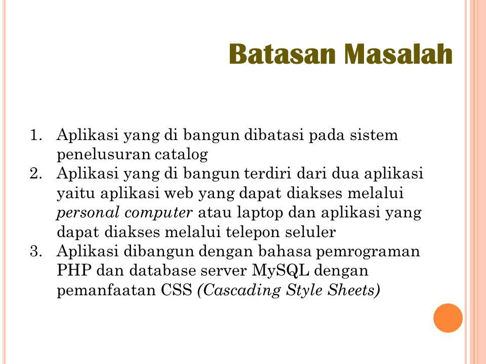 Batasan Masalah 1.Aplikasi yang di bangun dibatasi pada sistem penelusuran catalog 2.Aplikasi yang di bangun terdiri dari dua aplikasi yaitu aplikasi