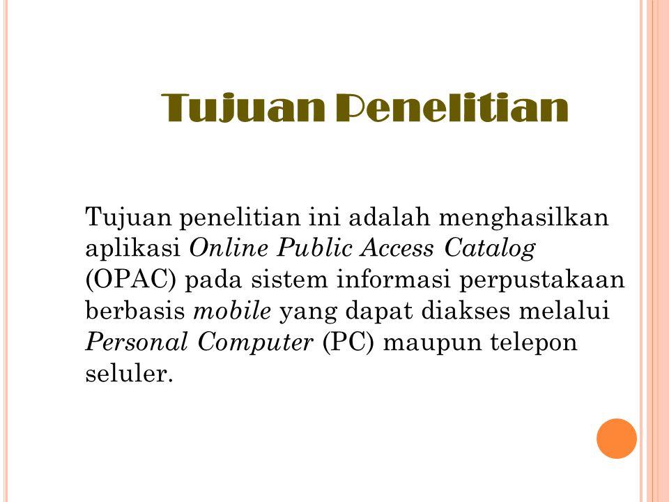 Tujuan Penelitian Tujuan penelitian ini adalah menghasilkan aplikasi O nline Public Access Catalog (OPAC) pada sistem informasi perpustakaan berbasis