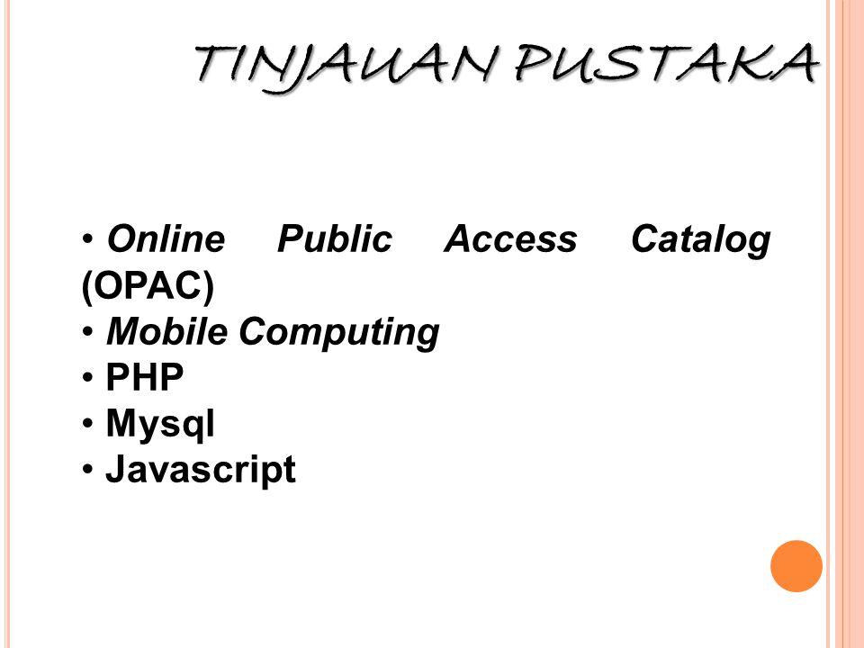 TINJAUAN PUSTAKA • Online Public Access Catalog (OPAC) • Mobile Computing • PHP • Mysql • Javascript