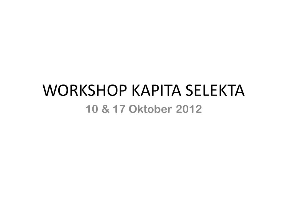 WORKSHOP KAPITA SELEKTA 10 & 17 Oktober 2012