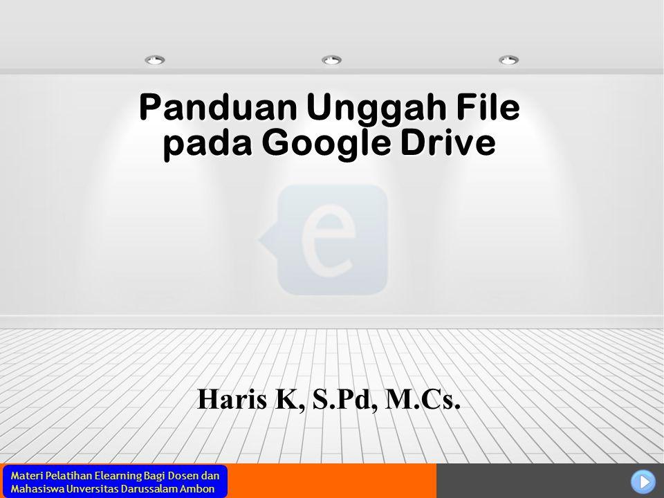 Materi Pelatihan Elearning Bagi Dosen dan Mahasiswa Unversitas Darussalam Ambon Panduan Unggah File pada Google Drive Haris K, S.Pd, M.Cs.