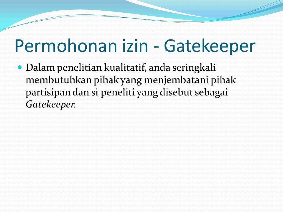 Permohonan izin - Gatekeeper  Dalam penelitian kualitatif, anda seringkali membutuhkan pihak yang menjembatani pihak partisipan dan si peneliti yang disebut sebagai Gatekeeper.