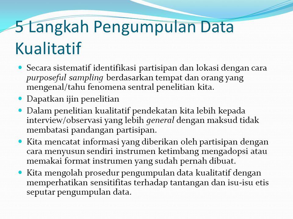 5 Langkah Pengumpulan Data Kualitatif  Secara sistematif identifikasi partisipan dan lokasi dengan cara purposeful sampling berdasarkan tempat dan orang yang mengenal/tahu fenomena sentral penelitian kita.