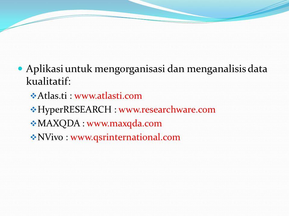  Aplikasi untuk mengorganisasi dan menganalisis data kualitatif:  Atlas.ti : www.atlasti.com  HyperRESEARCH : www.researchware.com  MAXQDA : www.maxqda.com  NVivo : www.qsrinternational.com