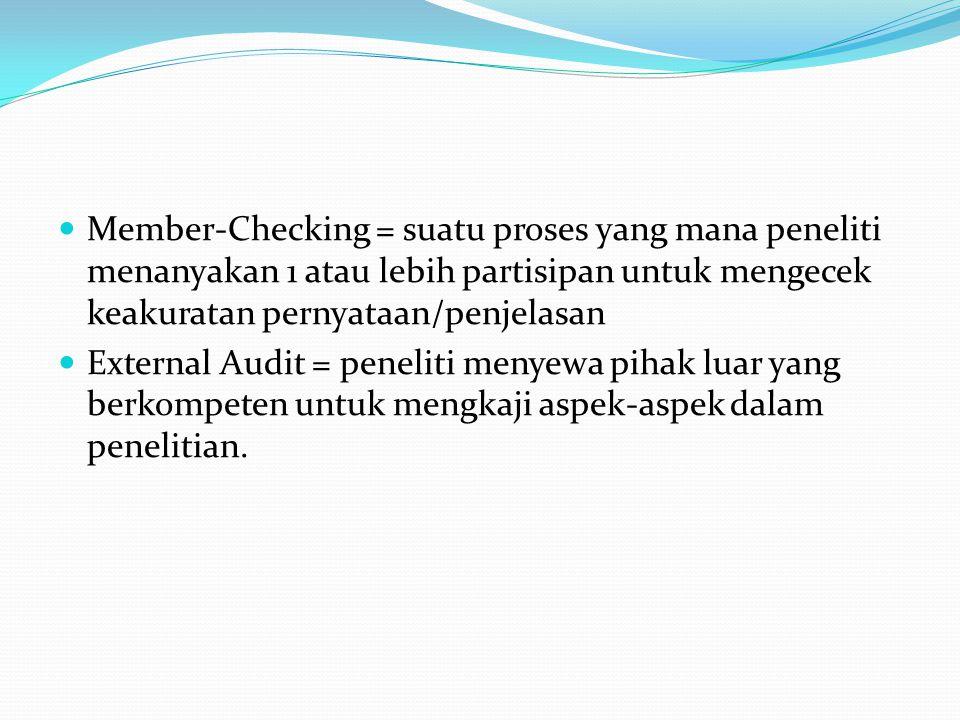  Member-Checking = suatu proses yang mana peneliti menanyakan 1 atau lebih partisipan untuk mengecek keakuratan pernyataan/penjelasan  External Audit = peneliti menyewa pihak luar yang berkompeten untuk mengkaji aspek-aspek dalam penelitian.