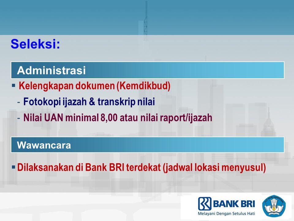 Administrasi  Kelengkapan dokumen (Kemdikbud) - Fotokopi ijazah & transkrip nilai - Nilai UAN minimal 8,00 atau nilai raport/ijazah Wawancara  Dilaksanakan di Bank BRI terdekat (jadwal lokasi menyusul) Seleksi: