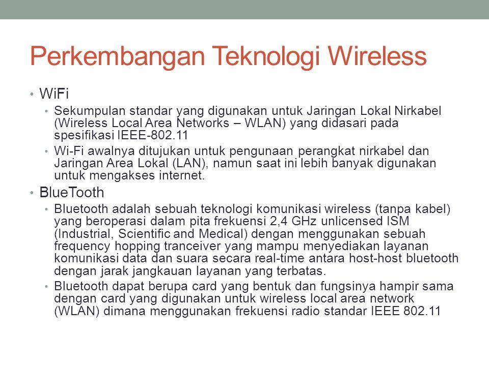 Perkembangan Teknologi Wireless • WiFi • Sekumpulan standar yang digunakan untuk Jaringan Lokal Nirkabel (Wireless Local Area Networks – WLAN) yang di