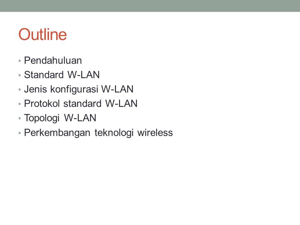 Outline • Pendahuluan • Standard W-LAN • Jenis konfigurasi W-LAN • Protokol standard W-LAN • Topologi W-LAN • Perkembangan teknologi wireless