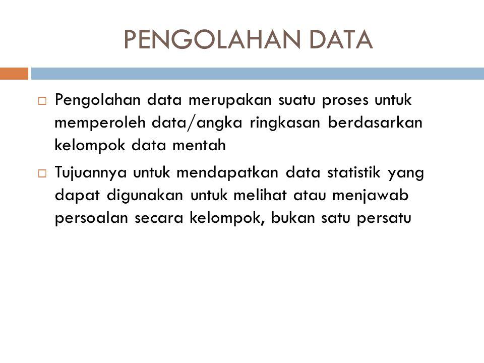 PENGOLAHAN DATA  Pengolahan data merupakan suatu proses untuk memperoleh data/angka ringkasan berdasarkan kelompok data mentah  Tujuannya untuk mend