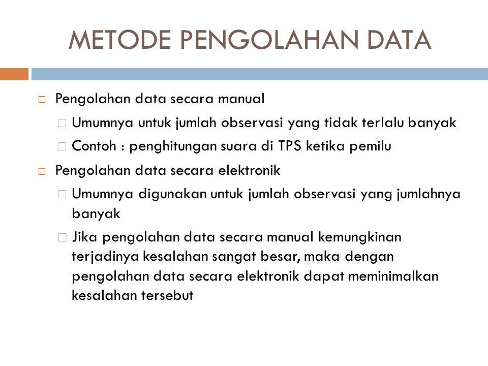 METODE PENGOLAHAN DATA  Pengolahan data secara manual  Umumnya untuk jumlah observasi yang tidak terlalu banyak  Contoh : penghitungan suara di TPS