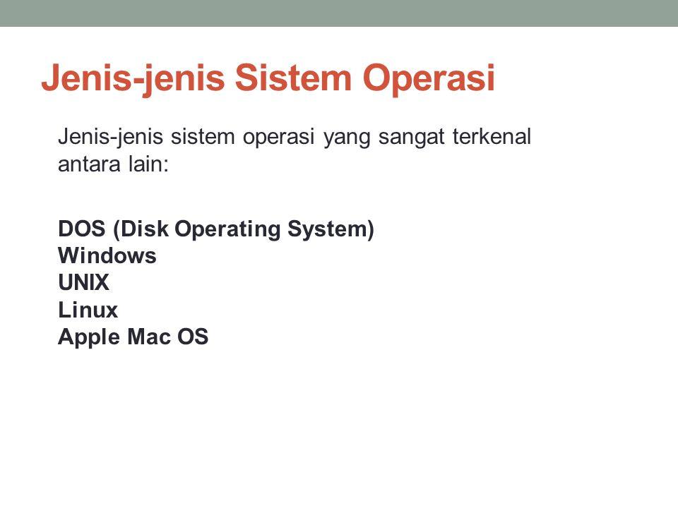 Jenis-jenis Sistem Operasi Jenis-jenis sistem operasi yang sangat terkenal antara lain: DOS (Disk Operating System) Windows UNIX Linux Apple Mac OS