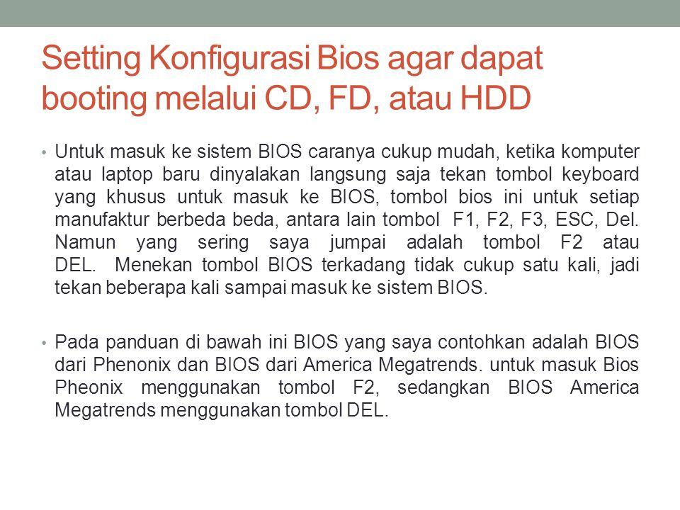 Setting Konfigurasi Bios agar dapat booting melalui CD, FD, atau HDD • Untuk masuk ke sistem BIOS caranya cukup mudah, ketika komputer atau laptop baru dinyalakan langsung saja tekan tombol keyboard yang khusus untuk masuk ke BIOS, tombol bios ini untuk setiap manufaktur berbeda beda, antara lain tombol F1, F2, F3, ESC, Del.