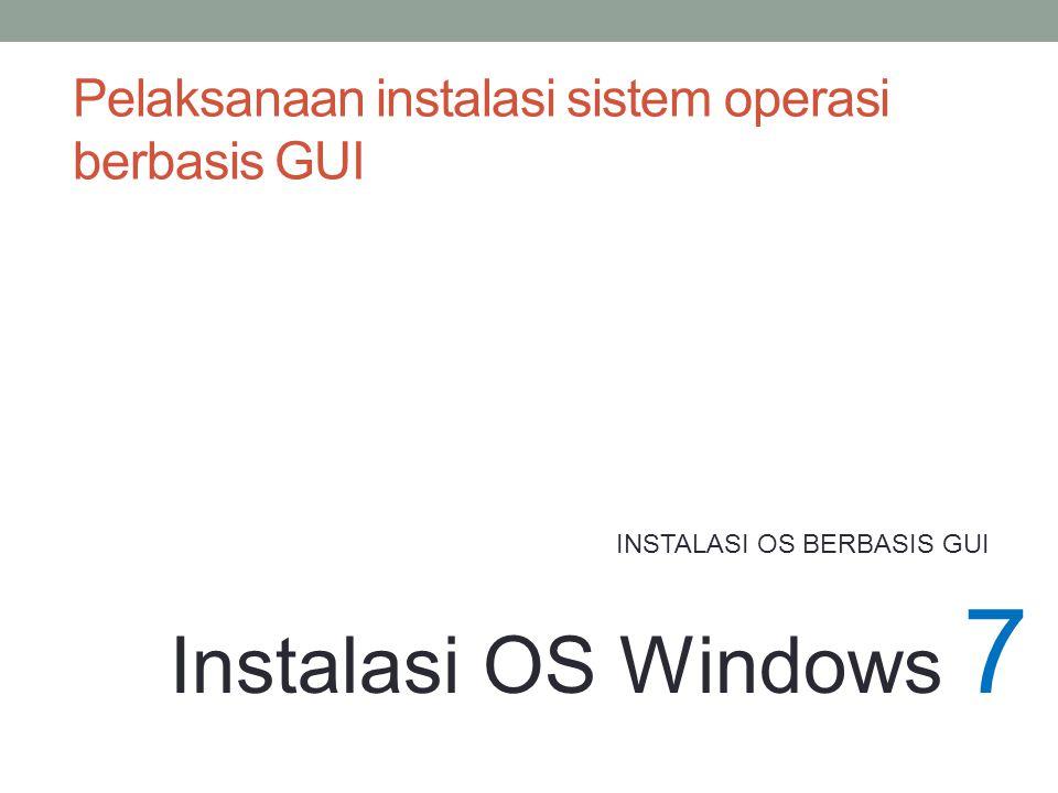INSTALASI OS BERBASIS GUI Instalasi OS Windows 7 Pelaksanaan instalasi sistem operasi berbasis GUI