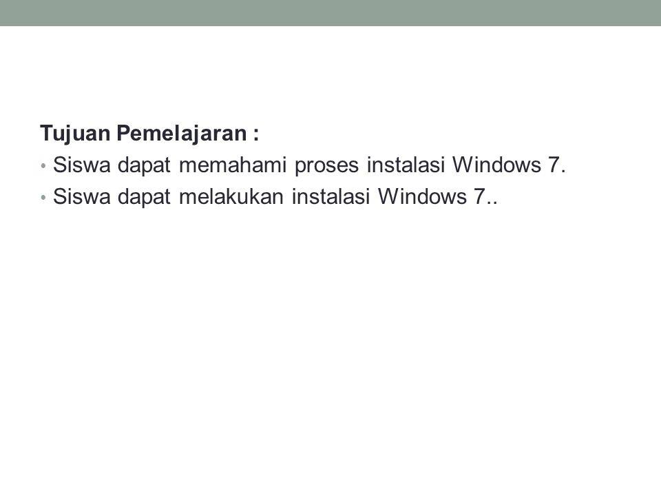 Tujuan Pemelajaran : • Siswa dapat memahami proses instalasi Windows 7.