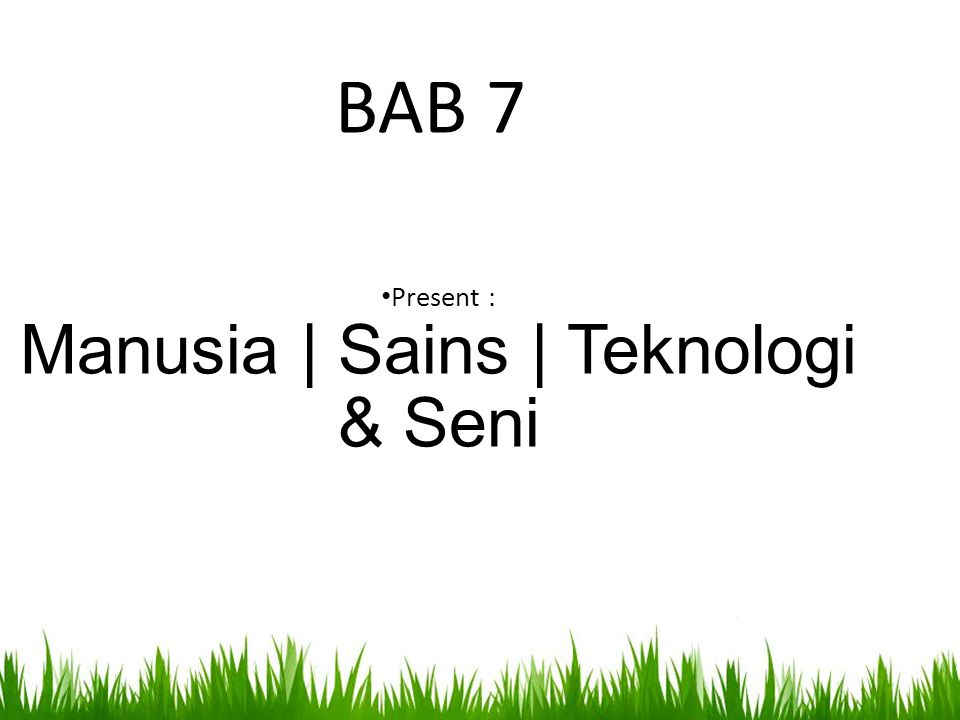 • Present : Manusia | Sains | Teknologi & Seni BAB 7