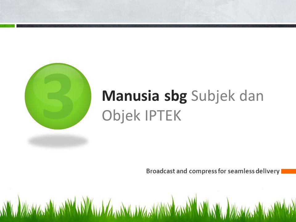 3 Manusia sbg Subjek dan Objek IPTEK Broadcast and compress for seamless delivery