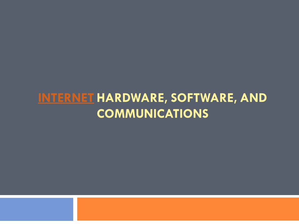INTERNETINTERNET HARDWARE, SOFTWARE, AND COMMUNICATIONS