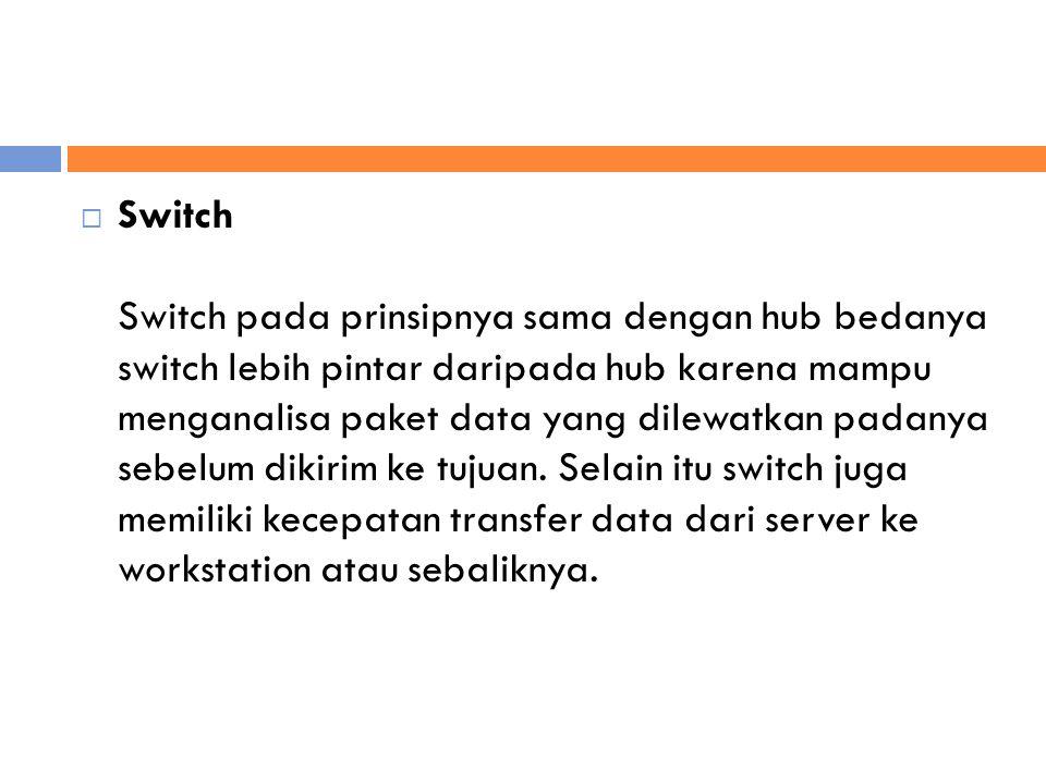  Switch Switch pada prinsipnya sama dengan hub bedanya switch lebih pintar daripada hub karena mampu menganalisa paket data yang dilewatkan padanya sebelum dikirim ke tujuan.