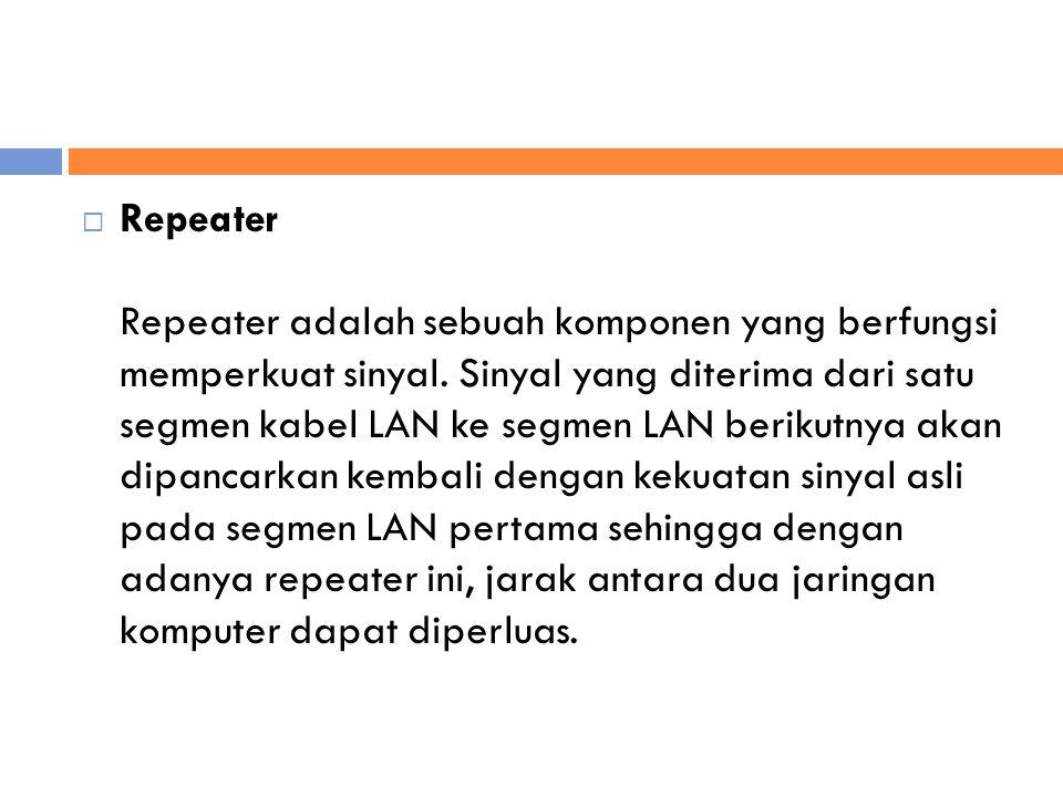  Repeater Repeater adalah sebuah komponen yang berfungsi memperkuat sinyal.