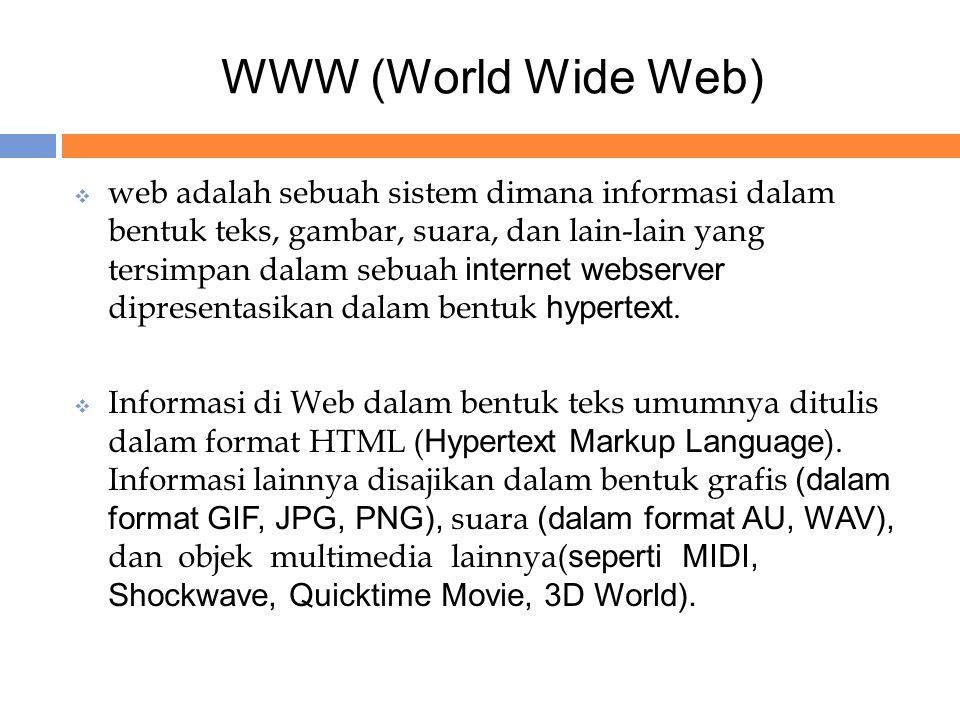 WWW (World Wide Web)  web adalah sebuah sistem dimana informasi dalam bentuk teks, gambar, suara, dan lain-lain yang tersimpan dalam sebuah internet webserver dipresentasikan dalam bentuk hypertext.