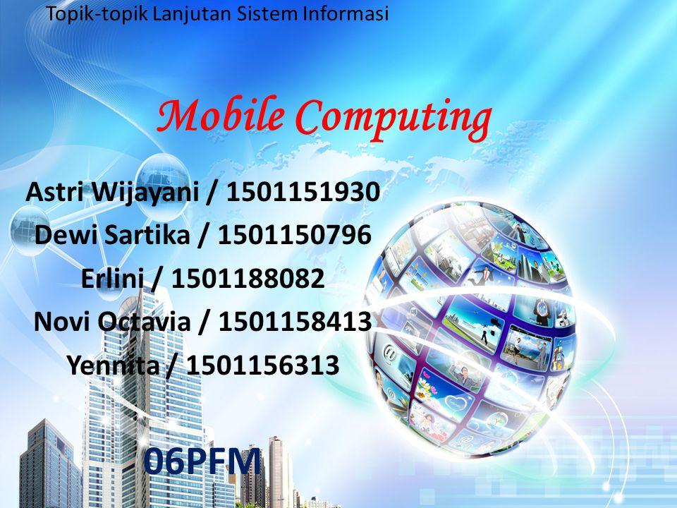 Mobile Computing Astri Wijayani / 1501151930 Dewi Sartika / 1501150796 Erlini / 1501188082 Novi Octavia / 1501158413 Yennita / 1501156313 06PFM Topik-topik Lanjutan Sistem Informasi