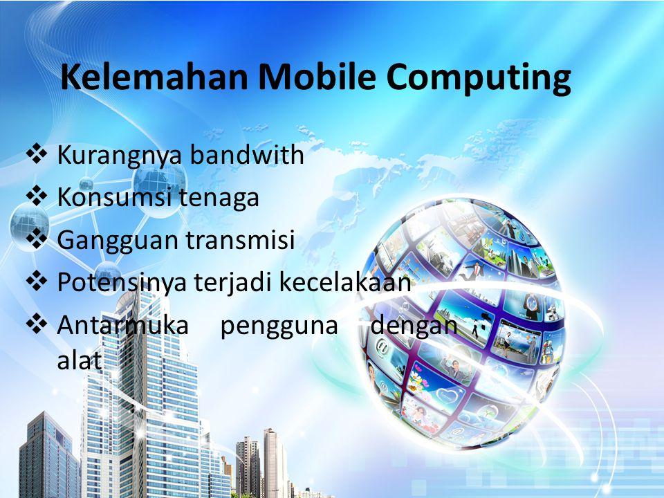 Kelemahan Mobile Computing  Kurangnya bandwith  Konsumsi tenaga  Gangguan transmisi  Potensinya terjadi kecelakaan  Antarmuka pengguna dengan alat