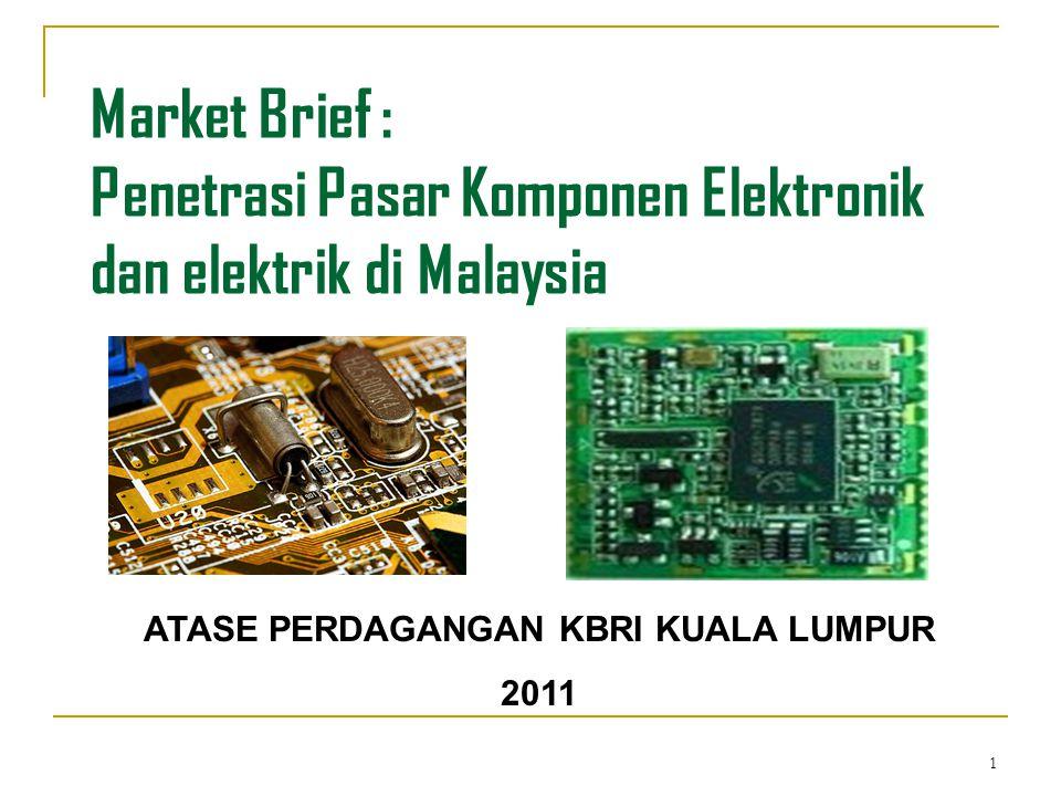 1 Market Brief : Penetrasi Pasar Komponen Elektronik dan elektrik di Malaysia ATASE PERDAGANGAN KBRI KUALA LUMPUR 2011