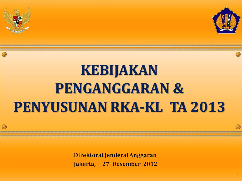 Direktorat Jenderal Anggaran Jakarta, 27 Desember 2012 1 KEBIJAKAN PENGANGGARAN & PENYUSUNAN RKA-KL TA 2013