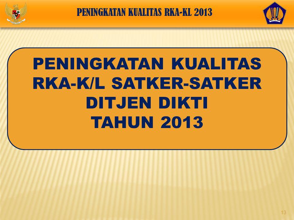 13 PENINGKATAN KUALITAS RKA-K/L SATKER-SATKER DITJEN DIKTI TAHUN 2013 PENINGKATAN KUALITAS RKA-KL 2013