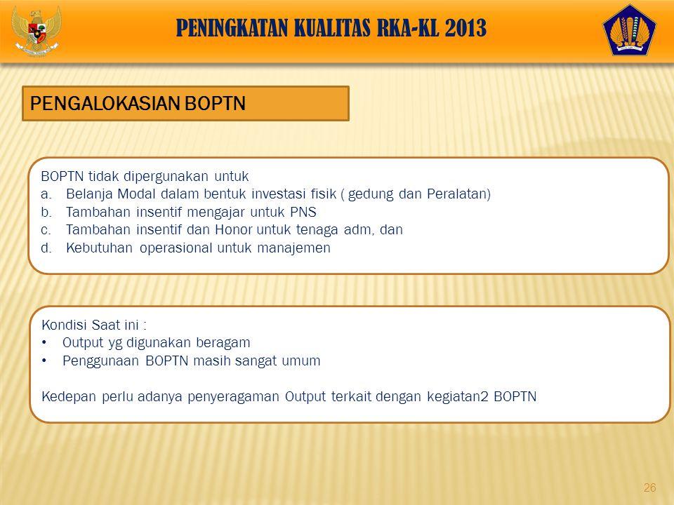 26 PENGALOKASIAN BOPTN PENINGKATAN KUALITAS RKA-KL 2013 BOPTN tidak dipergunakan untuk a.Belanja Modal dalam bentuk investasi fisik ( gedung dan Peral