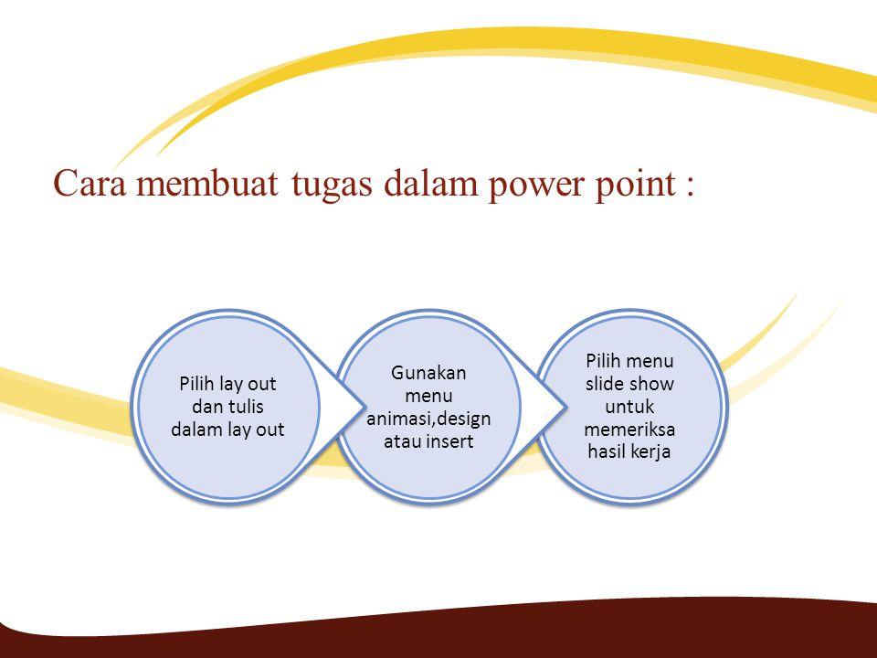 Cara membuat tugas dalam power point : Pilih menu slide show untuk memeriksa hasil kerja Gunakan menu animasi,design atau insert Pilih lay out dan tulis dalam lay out