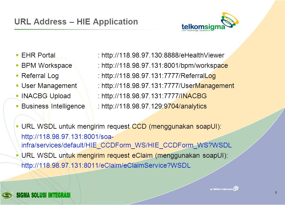 URL Address – HIE Application  EHR Portal:    BPM Workspace:    Referral Log:    User Management:    INACBG Upload:    Business Intelligence:    URL WSDL untuk mengirim request CCD (menggunakan soapUI):   infra/services/default/HIE_CCDForm_WS/HIE_CCDForm_WS WSDL  URL WSDL untuk mengirim request eClaim (menggunakan soapUI):   WSDL 9