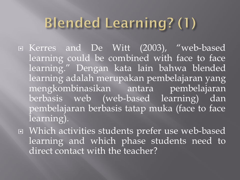 """ Kerres and De Witt (2003), """"web-based learning could be combined with face to face learning."""" Dengan kata lain bahwa blended learning adalah merupak"""