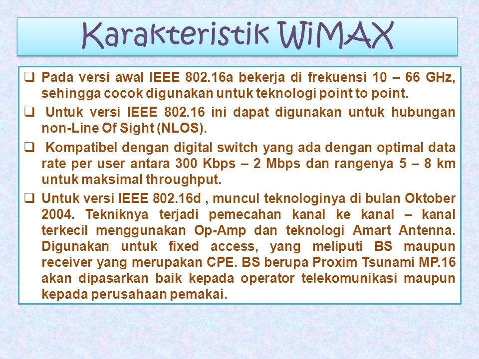 Karakteristik WiMAX  Pada versi awal IEEE 802.16a bekerja di frekuensi 10 – 66 GHz, sehingga cocok digunakan untuk teknologi point to point.  Untuk