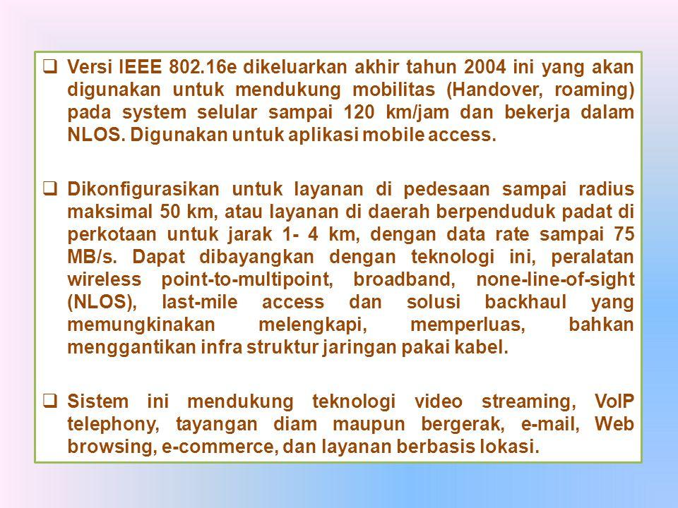  Versi IEEE 802.16e dikeluarkan akhir tahun 2004 ini yang akan digunakan untuk mendukung mobilitas (Handover, roaming) pada system selular sampai 120