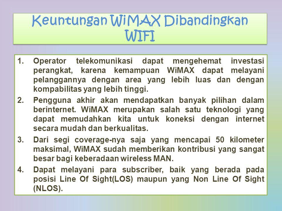 Keuntungan WiMAX Dibandingkan WIFI 1.Operator telekomunikasi dapat mengehemat investasi perangkat, karena kemampuan WiMAX dapat melayani pelanggannya