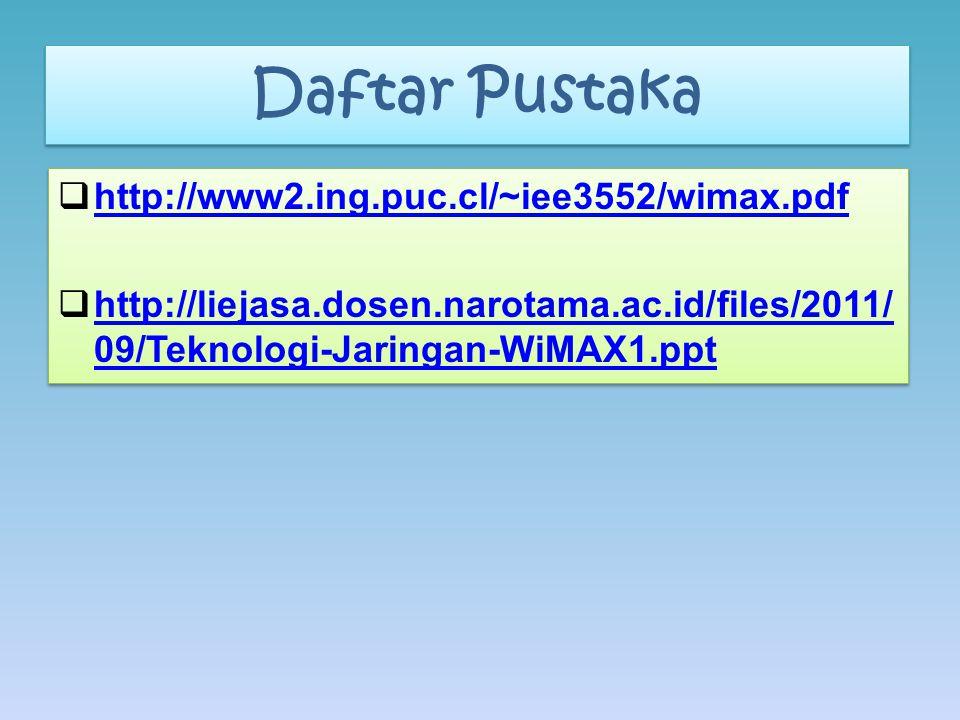 Daftar Pustaka  http://www2.ing.puc.cl/~iee3552/wimax.pdf http://www2.ing.puc.cl/~iee3552/wimax.pdf  http://liejasa.dosen.narotama.ac.id/files/2011/