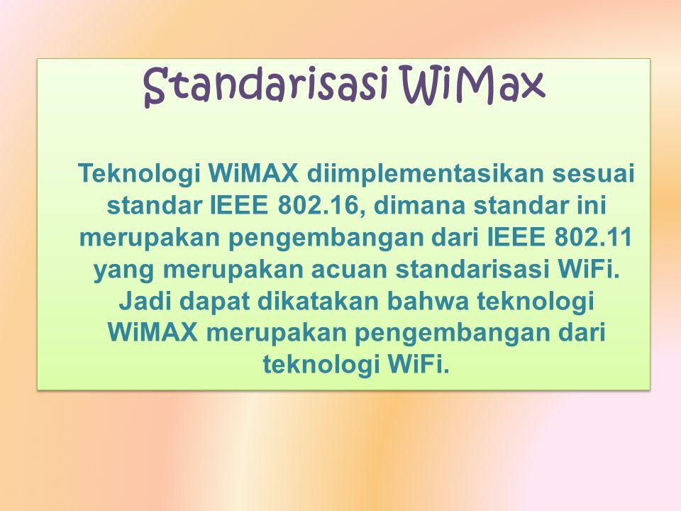 Standarisasi WiMax Teknologi WiMAX diimplementasikan sesuai standar IEEE 802.16, dimana standar ini merupakan pengembangan dari IEEE 802.11 yang merup