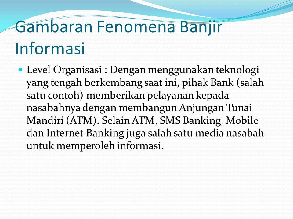 Gambaran Fenomena Banjir Informasi  Level Organisasi : Dengan menggunakan teknologi yang tengah berkembang saat ini, pihak Bank (salah satu contoh) memberikan pelayanan kepada nasabahnya dengan membangun Anjungan Tunai Mandiri (ATM).