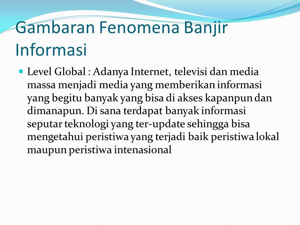 Gambaran Fenomena Banjir Informasi  Level Global : Adanya Internet, televisi dan media massa menjadi media yang memberikan informasi yang begitu banyak yang bisa di akses kapanpun dan dimanapun.
