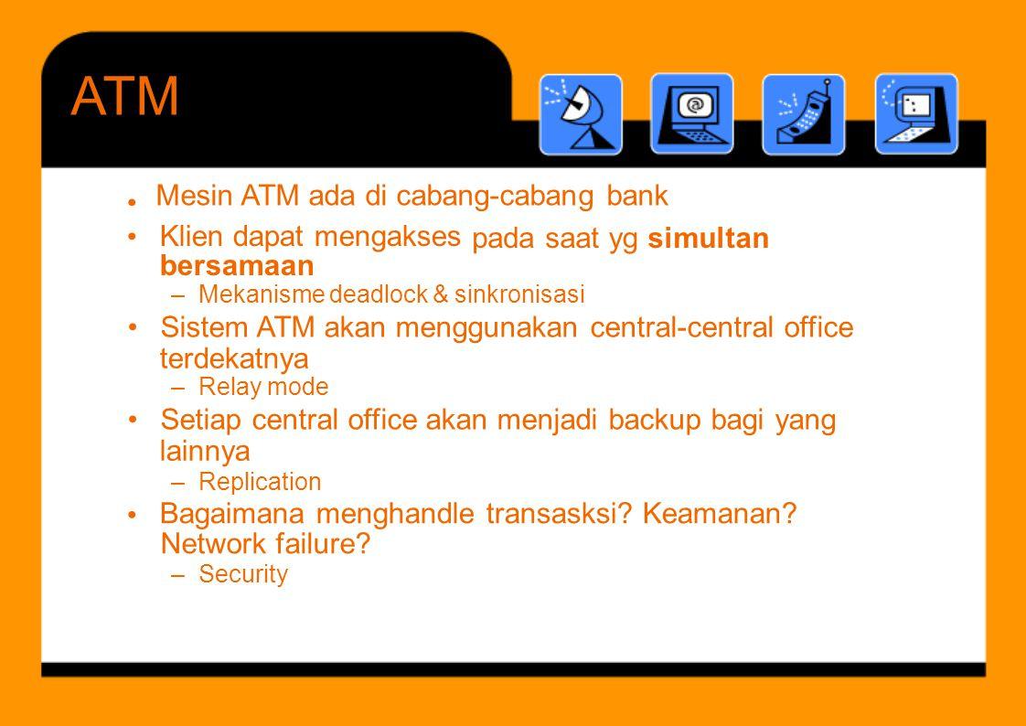 Mesin ATM ada di cabang-cabang bank •••• Klien dapat mengakses bersamaan padasaatygsimultan terdekatnya lainnya – Replication Bagaimana menghandle tra