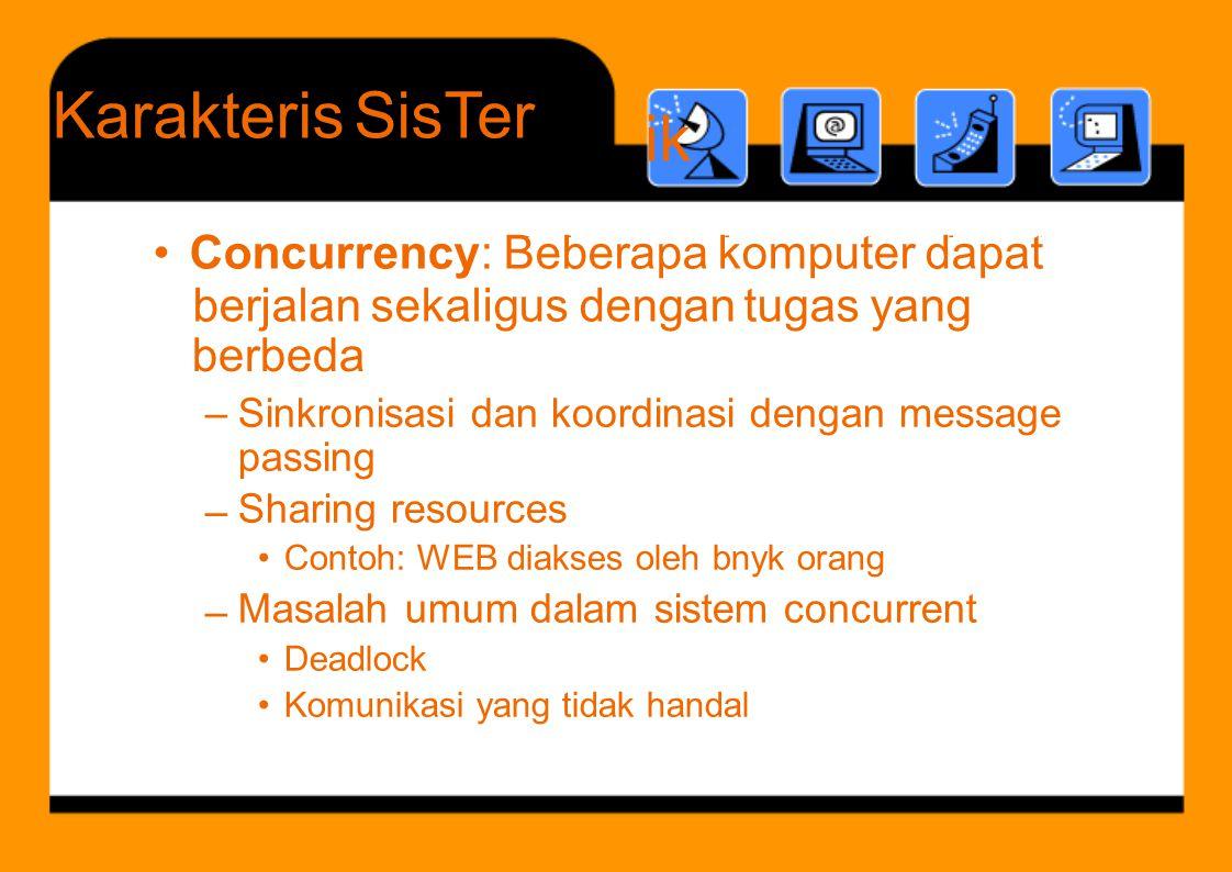 B b k t d t Karakteris ik SisTer berbeda –Sinkronisasi dan koordinasi dengan message passing Sharing resources • Contoh: WEB diakses oleh bnyk orang Masalah umum dalam sistem concurrent • Deadlock • Komunikasi yang tidak handal – – • Concurrency: Beberapa komputer dapat berjalan sekaligus dengan tugas yang