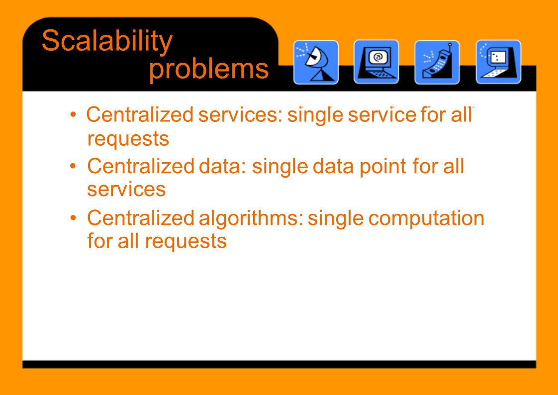 t li d i i l i f ll Scalability problems •Centralized data: single data point services for all •Centralized algorithms: single computation for all req