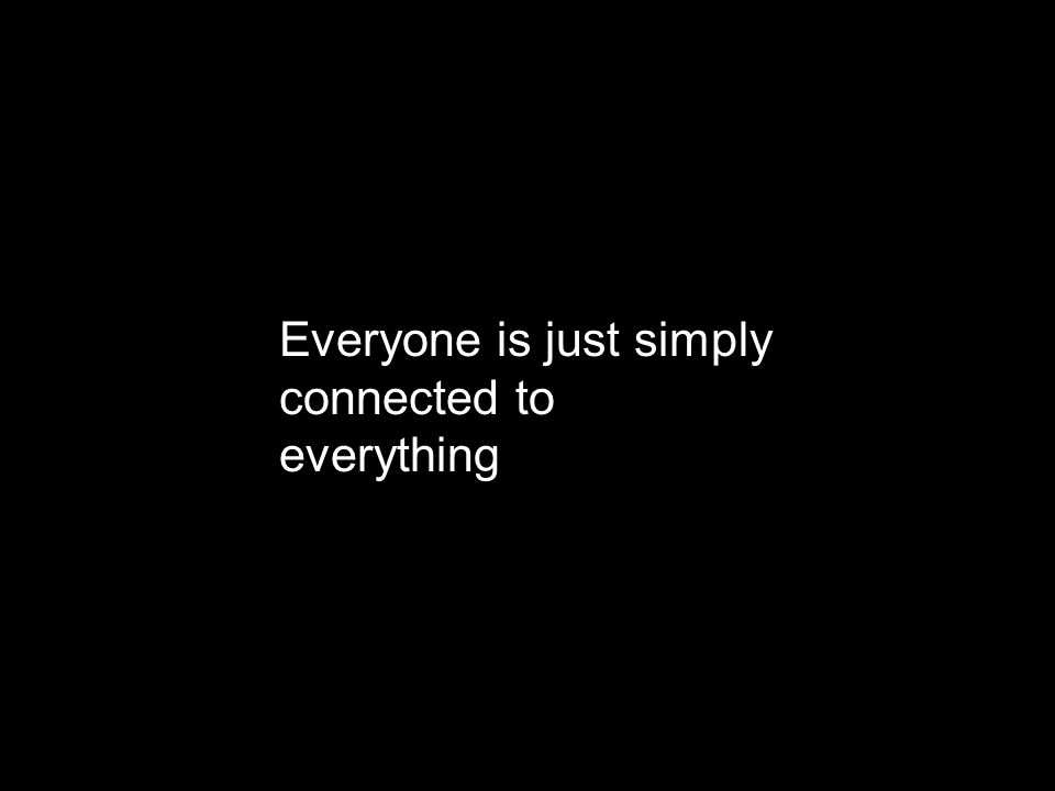 Everyone is just simply connected to everything