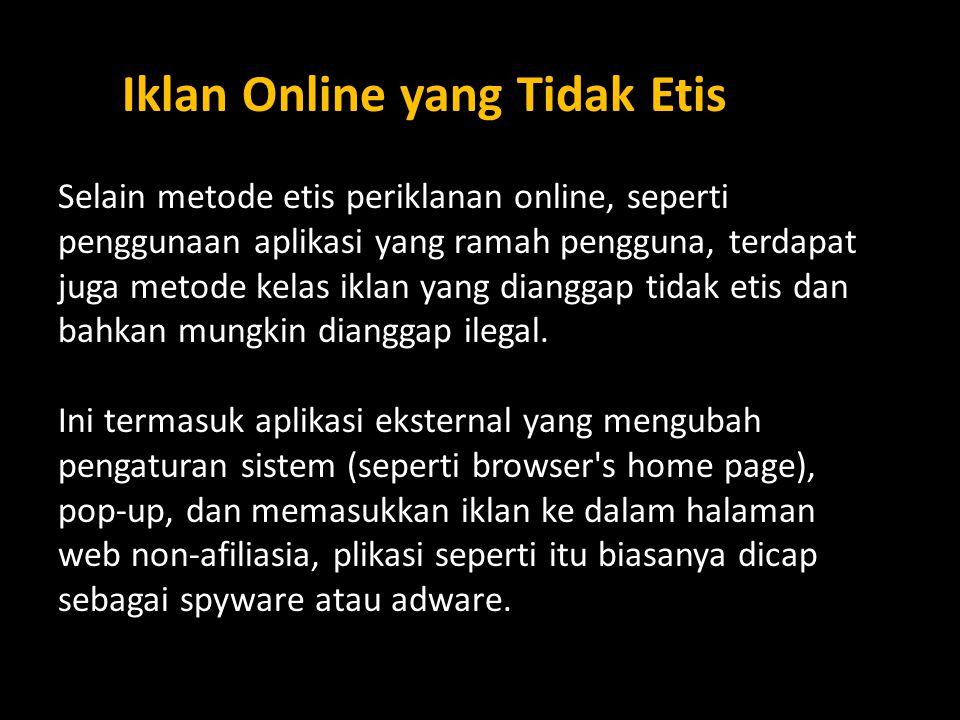 Selain metode etis periklanan online, seperti penggunaan aplikasi yang ramah pengguna, terdapat juga metode kelas iklan yang dianggap tidak etis dan bahkan mungkin dianggap ilegal.