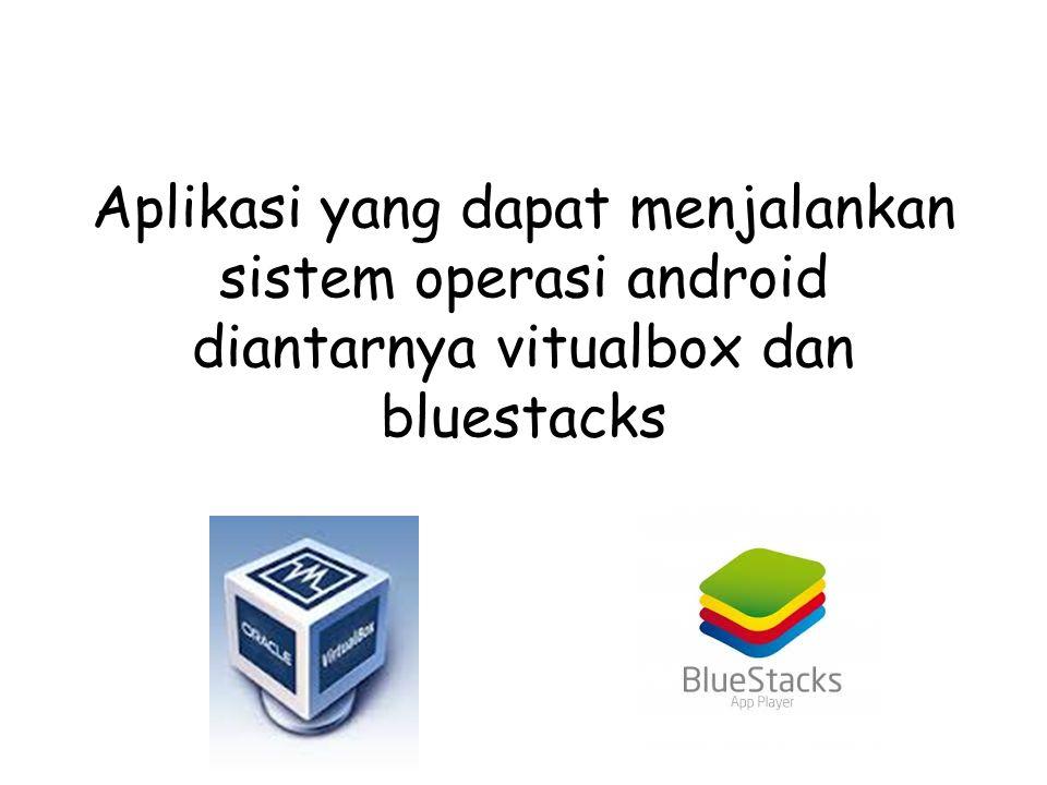 Aplikasi yang dapat menjalankan sistem operasi android diantarnya vitualbox dan bluestacks